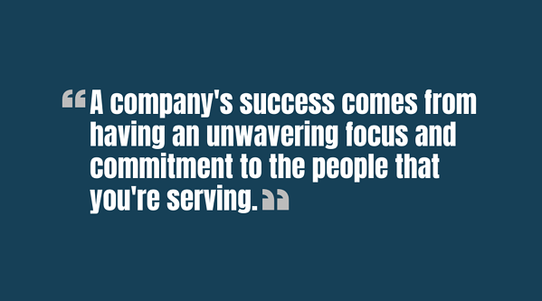 A companys success comes from having an unwavering focus and commitment to the people that youre serving - Quote