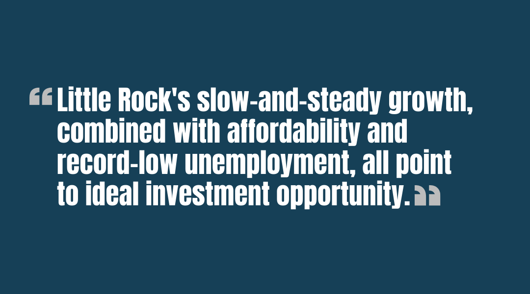 Little Rocks slow-and-steady growth, combined with affordability and record-low unemployment, all point to ideal investment opportunity. - quote